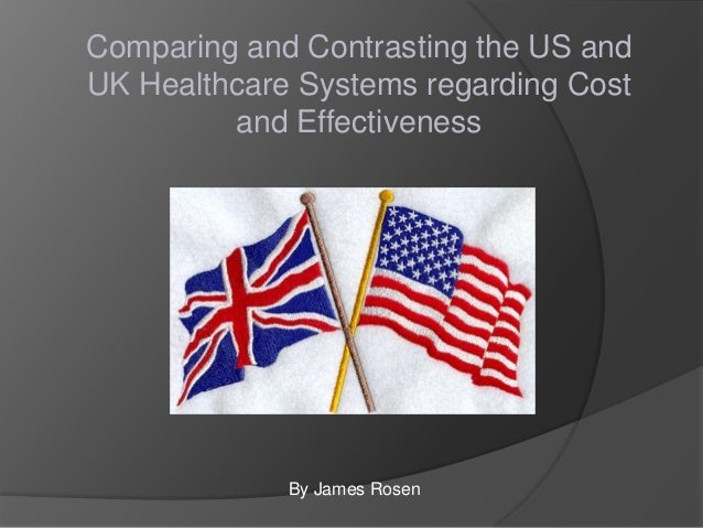 Comparing and Contrasting the US and UK Healthcare Systems regarding Cost and Effectiveness  By James Rosen