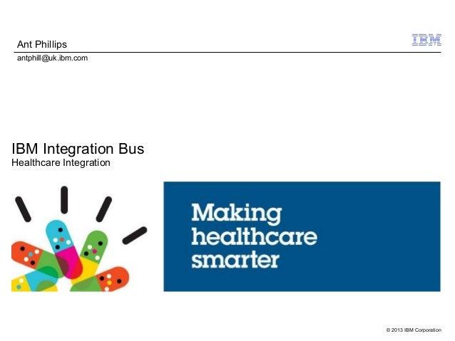 © 2013 IBM CorporationIBM Integration BusHealthcare IntegrationAnt Phillipsantphill@uk.ibm.com