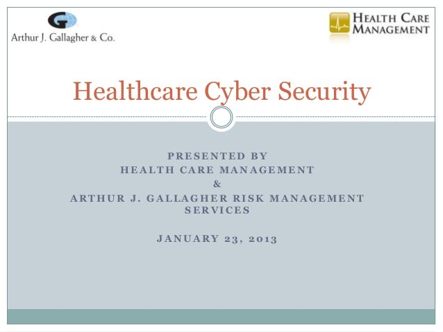 Healthcare Cyber Security            PRESENTED BY     HEALTH CARE MANAGEMENT                 &ARTHUR J. GALLAGHER RISK MAN...