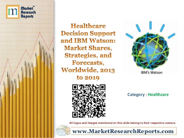 Healthcare Decision Support and IBM Watson: Market Shares, Strategies, and Forecasts, Worldwide, 2013 to 2019