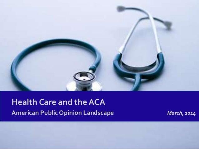 Health Care and the ACA American Public Opinion Landscape March, 2014