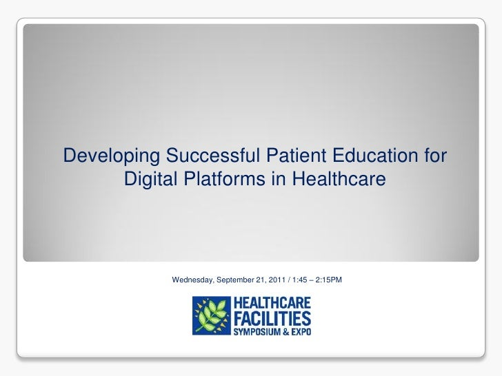 Developing Successful Patient Education for      Digital Platforms in Healthcare            Wednesday, September 21, 2011 ...