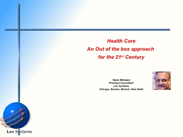 Health Care An Out of the box approach  for the 21 st  Century Vipen Mahajan Principal Consultant Leo Systems Chicago, Bos...