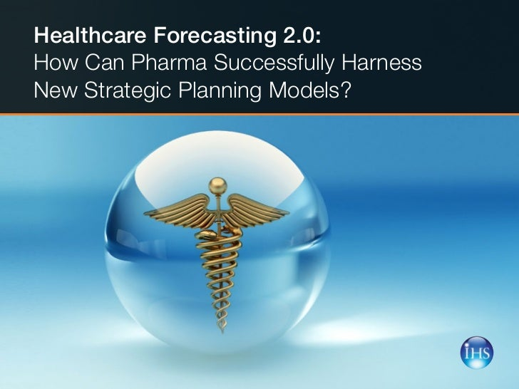 Healthcare Forecasting 2.0:    How Can Pharma Successfully Harness     New Strategic Planning Models? 1   |   Healthcare F...