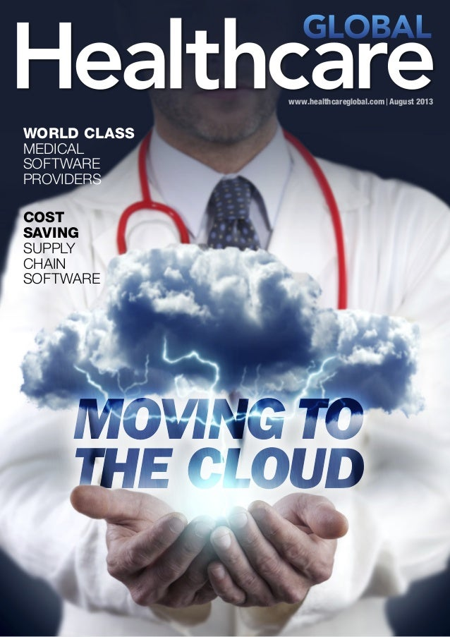 www.healthcareglobal.com August 2013 MOVING TO THE CLOUD MOVING TO THE CLOUD WORLD CLASS MEDICAL SOFTWARE PROVIDERS COST S...