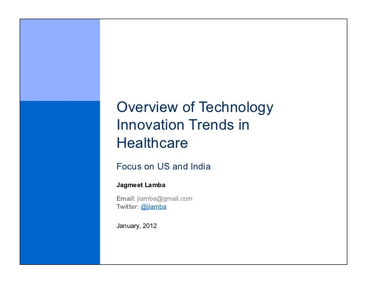 Overview of TechnologyInnovation Trends inHealthcareFocus on US and IndiaJagmeet LambaEmail: jlamba@gmail.comTwitter: @jla...