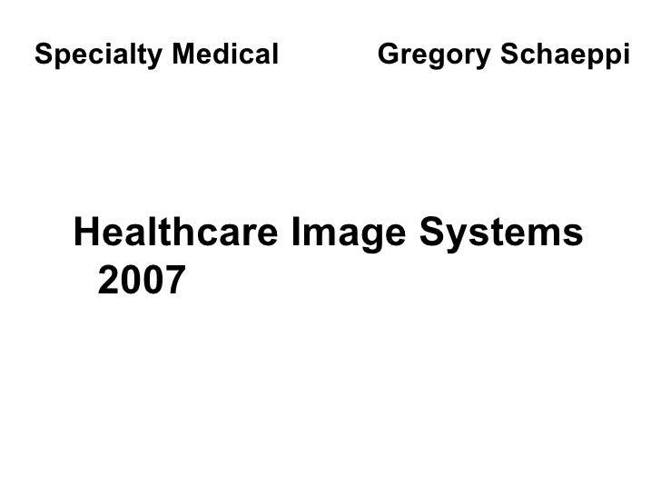 <ul><li>Healthcare Image Systems 2007 </li></ul>Specialty Medical  Gregory Schaeppi