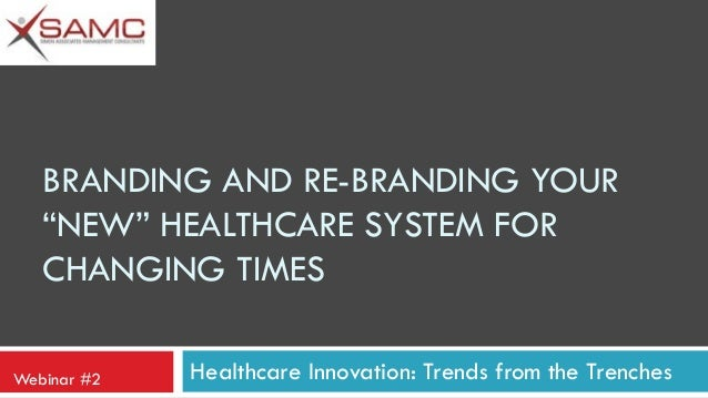 """BRANDING AND RE-BRANDING YOUR """"NEW"""" HEALTHCARE SYSTEM FOR CHANGING TIMES Webinar #2  Healthcare Innovation: Trends from th..."""