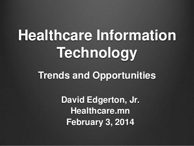 Healthcare Information Technology Trends and Opportunities David Edgerton, Jr. Healthcare.mn February 3, 2014