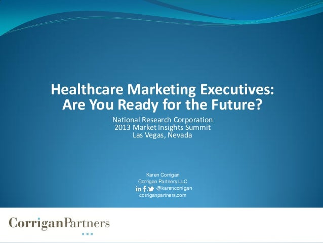 Healthcare Marketing Executives:Are You Ready for the Future?National Research Corporation2013 Market Insights SummitLas V...