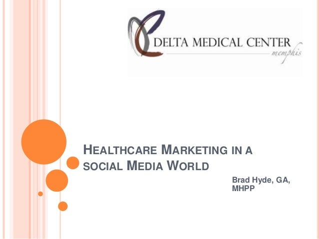 HEALTHCARE MARKETING IN ASOCIAL MEDIA WORLD                     Brad Hyde, GA,                     MHPP