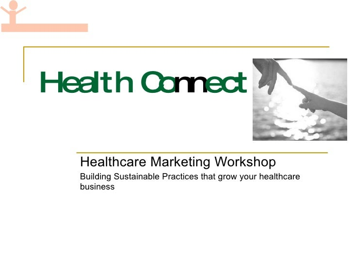 Health Co nn ect Healthcare Marketing Workshop Building Sustainable Practices that grow your healthcare business