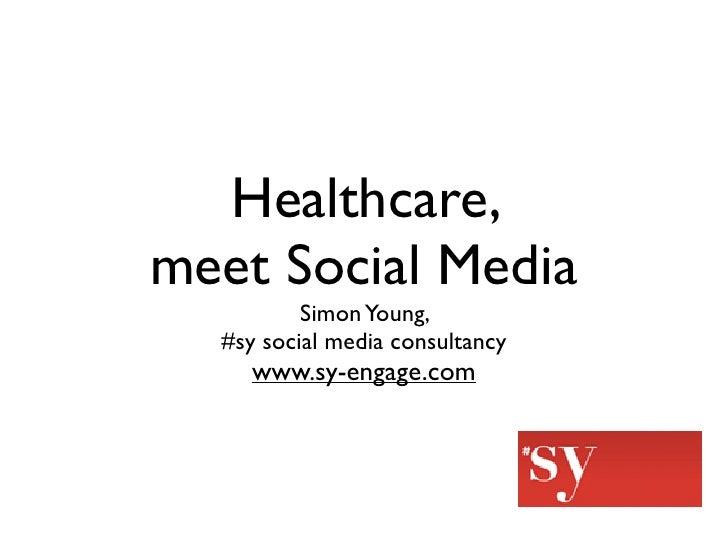 Healthcare, meet Social Media           Simon Young,   #sy social media consultancy      www.sy-engage.com