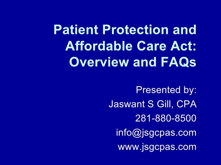 Patient Protection and Affordable Care Act: Overview and FAQs Presented by: Jaswant S Gill, CPA 281-880-8500 [email_addres...