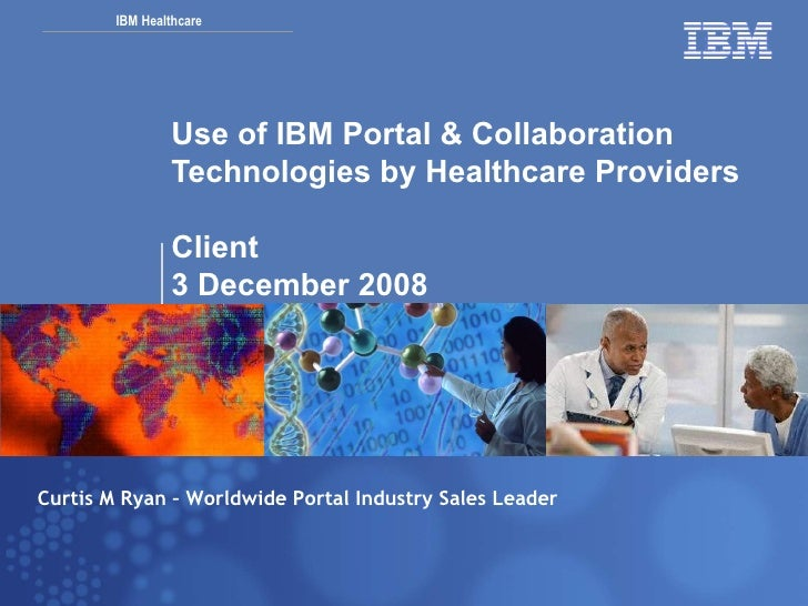 Use of IBM Portal & Collaboration Technologies by Healthcare Providers Client 3 December 2008 Curtis M Ryan – Worldwide Po...