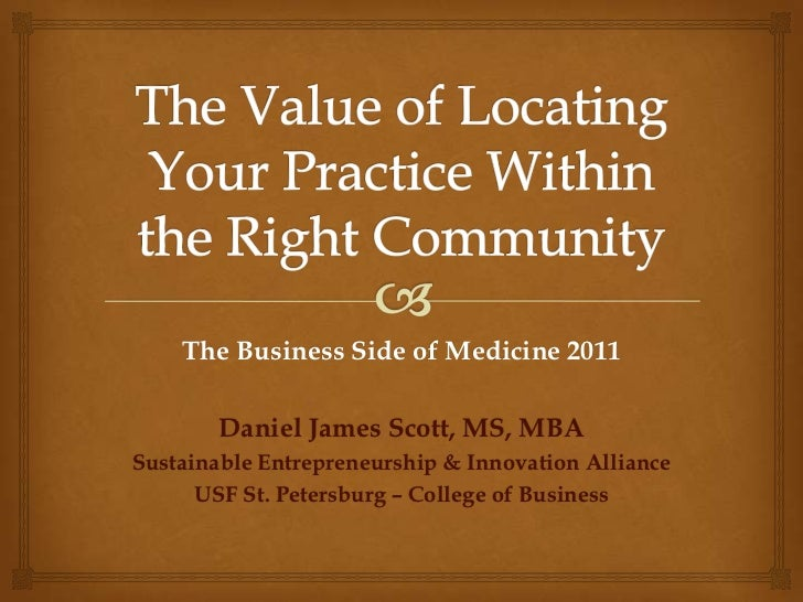 The Value of Locating Your Practice Within the Right Community<br />The Business Side of Medicine 2011<br />Daniel James S...