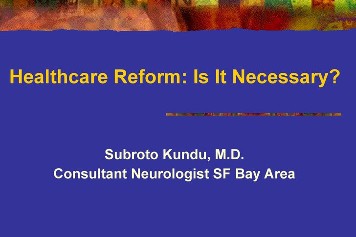 Healthcare Reform: Is It Necessary? Subroto Kundu, M.D. Consultant Neurologist SF Bay Area