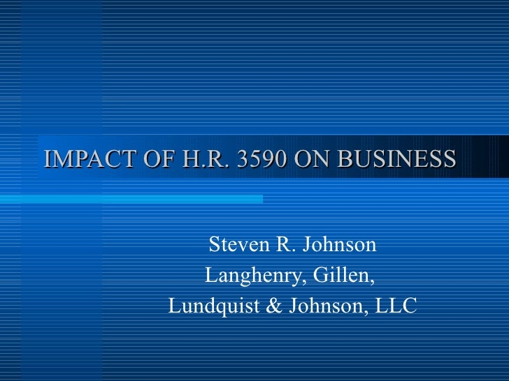 IMPACT OF H.R. 3590 ON BUSINESS Steven R. Johnson Langhenry, Gillen,  Lundquist & Johnson, LLC