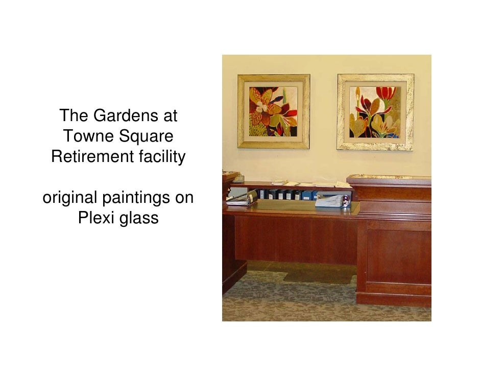The Gardens at  Towne Square Retirement facilityoriginal paintings on     Plexi glass