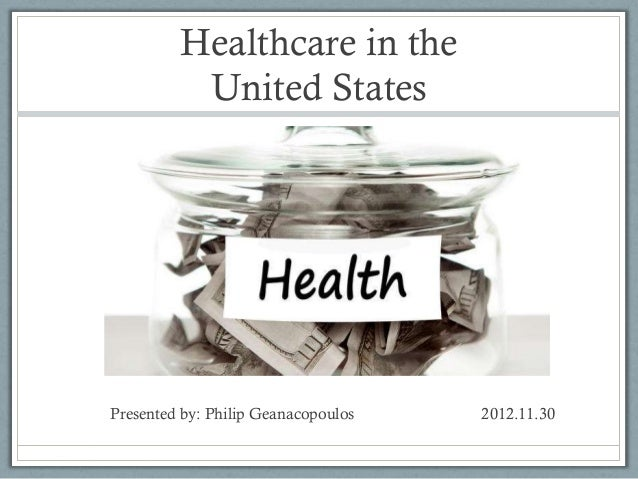 Healthcare in the          United StatesPresented by: Philip Geanacopoulos   2012.11.30