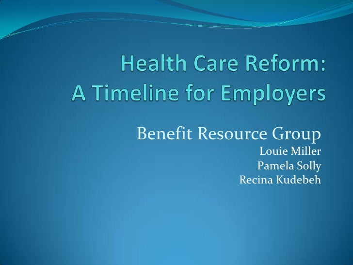 Health Care Reform: A Timeline for Employers<br />Benefit Resource Group<br />Louie Miller<br />Pamela Solly<br />Recina K...