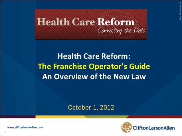©2012 CliftonLarsonAllen LLP          Health Care Reform:     The Franchise Operator's Guide      An Overview of the New L...