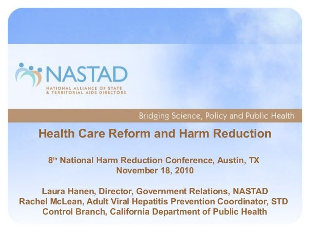 Health Care Reform and Harm Reduction 8th National Harm Reduction Conference, Austin, TX November 18, 2010 Laura Hanen, Di...