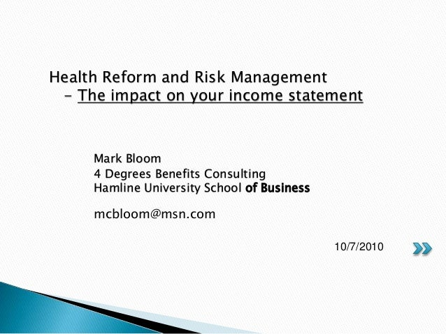 mcbloom@msn.com 10/7/2010 Health Reform and Risk Management - The impact on your income statement Mark Bloom 4 Degrees Ben...