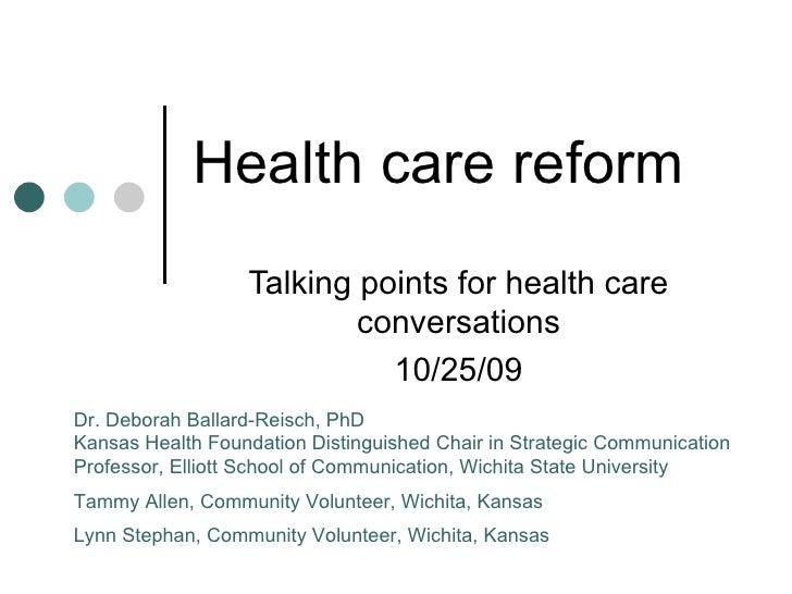 Health care reform Talking points for health care conversations 10/25/09 Dr. Deborah Ballard-Reisch, PhD Kansas Health Fou...