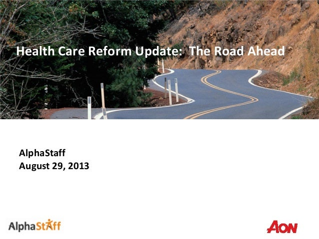 Health Care Reform Update: The Road Ahead AlphaStaff August 29, 2013