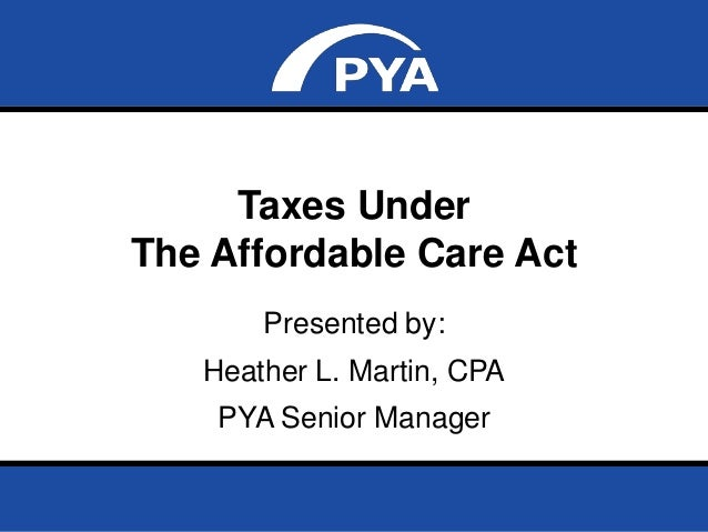 Page 0September 5, 2013 Taxes Under The Affordable Care Act Taxes Under The Affordable Care Act Presented by: Heather L. M...