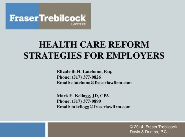 HEALTH CARE REFORM STRATEGIES FOR EMPLOYERS © 2014 Fraser Trebilcock Davis & Dunlap, P.C. Elizabeth H. Latchana, Esq. Phon...