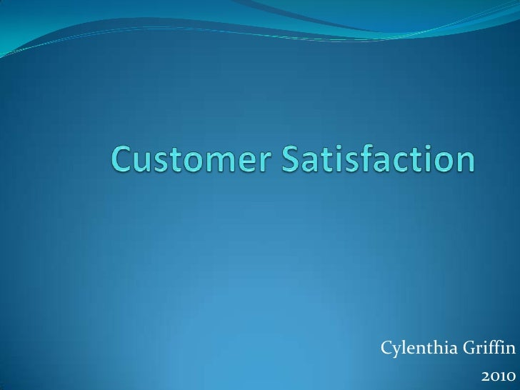 Customer Satisfaction<br />Cylenthia Griffin<br />2010<br />