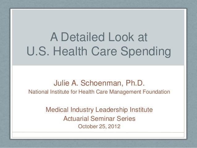 A Detailed Look atU.S. Health Care Spending         Julie A. Schoenman, Ph.D.National Institute for Health Care Management...