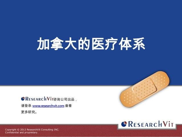 加拿大的医疗体系  咨询公司出品, 请登录  更多研究。  Copyright © 2013 ResearchVit Consulting INC. Confidential and proprietary.  查看