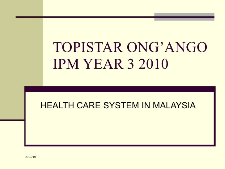 TOPISTAR ONG'ANGO IPM YEAR 3 2010 HEALTH CARE SYSTEM IN MALAYSIA