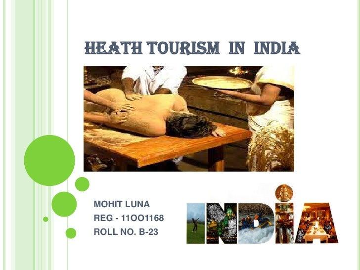 HEATH TOURISM  IN  INDIA <br />MOHIT LUNA <br />REG - 11OO1168<br />ROLL NO. B-23<br />