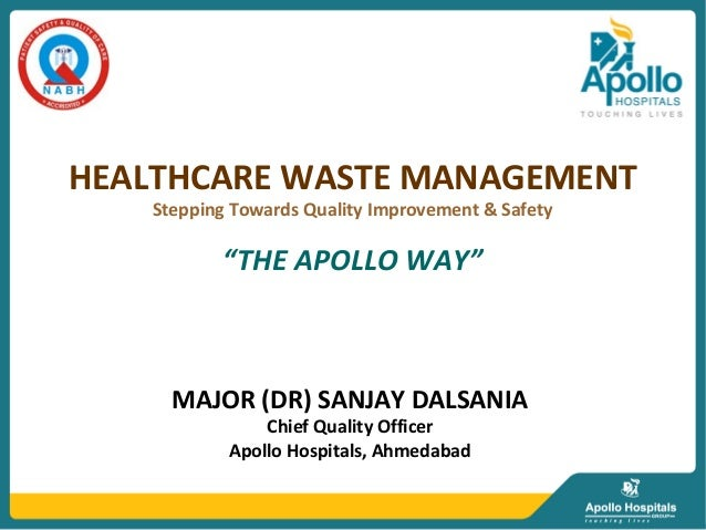 MAJOR (DR) SANJAY DALSANIAChief Quality OfficerApollo Hospitals, AhmedabadHEALTHCARE WASTE MANAGEMENTStepping Towards Qual...