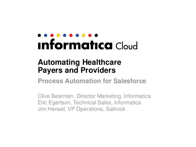 Automating Healthcare Payers and Providers Process Automation for Salesforce Clive Bearman, Director Marketing, Informatic...