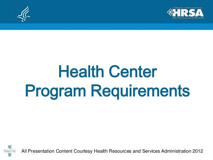 Health Center Program RequirementsAll Presentation Content Courtesy Health Resources and Services Administration 2012