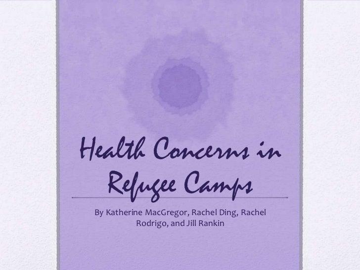Health Concerns in  Refugee Camps By Katherine MacGregor, Rachel Ding, Rachel            Rodrigo, and Jill Rankin