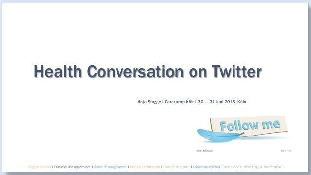 Health Conversation on Twitter Anja Stagge I Carecamp Köln I 30. – 31.Juni 2015, Köln Digital Health I Disease Management ...