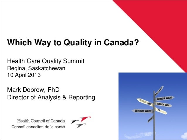 Which Way to Quality in Canada?Health Care Quality SummitRegina, Saskatchewan10 April 2013Mark Dobrow, PhDDirector of Anal...