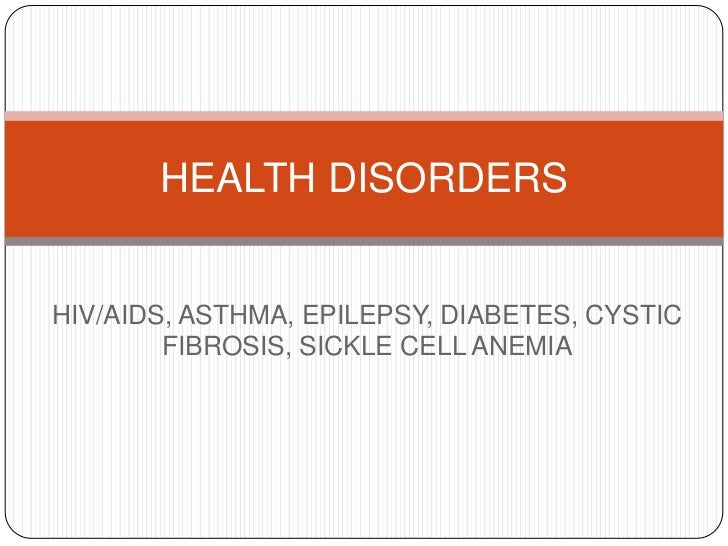 HIV/AIDS, ASTHMA, EPILEPSY, DIABETES, CYSTIC FIBROSIS, SICKLE CELL ANEMIA<br />HEALTH DISORDERS<br />