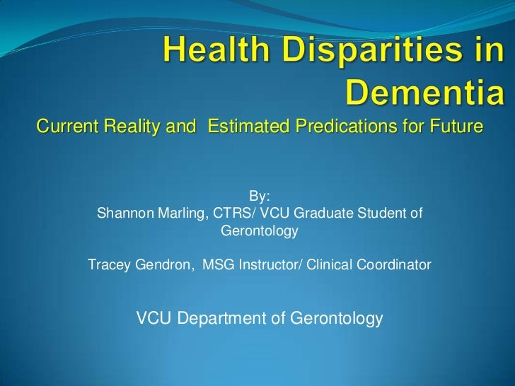 Health Disparities in Dementia <br />Current Reality and  Estimated Predications for Future<br />By: <br />Shannon Marling...