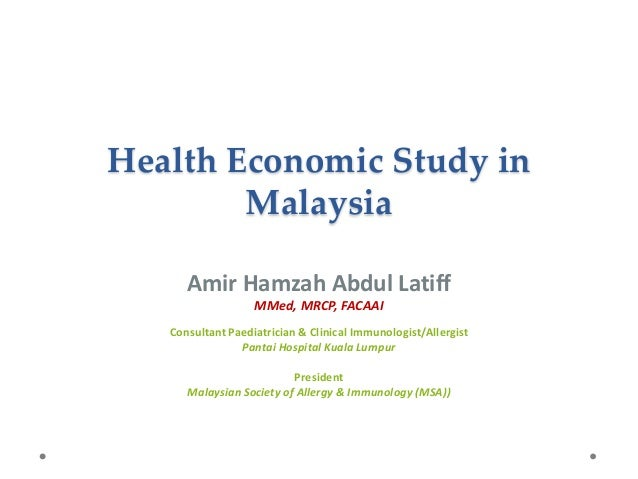 Health Economic Study in Malaysia Amir Hamzah Abdul Latiff MMed, MRCP, FACAAI Consultant Paediatrician & Clinical Immunolo...