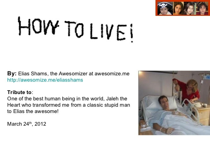 By: Elias Shams, the Awesomizer at awesomize.mehttp://awesomize.me/eliasshamsTribute to:One of the best human being in the...