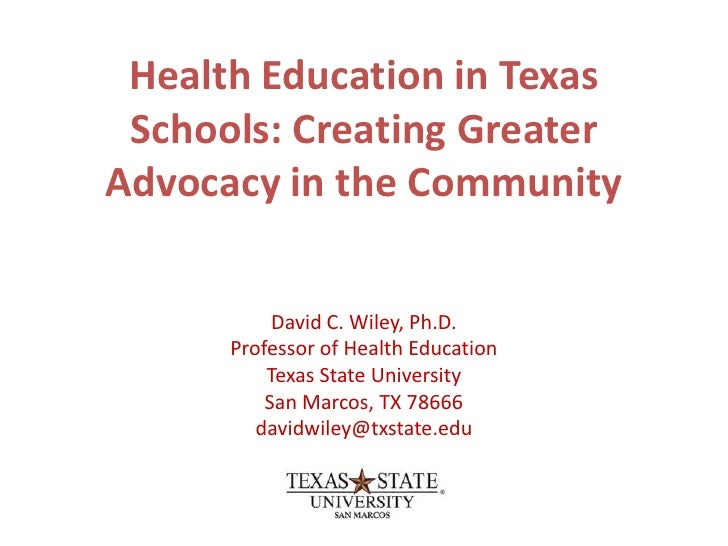 Health Education in Texas  Schools: Creating Greater Advocacy in the Community             David C. Wiley, Ph.D.       Pro...