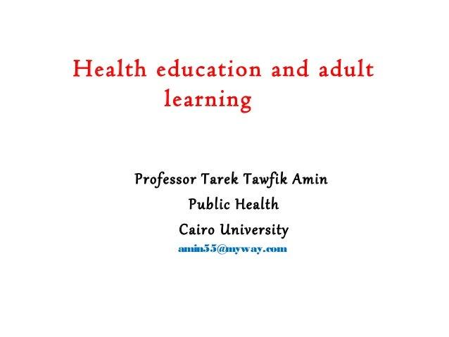 Health education and adult learning Professor Tarek Tawfik Amin Public Health Cairo University amin55@myway.com
