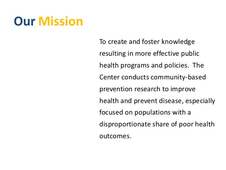 Our Mission<br />To create and foster knowledge resulting in more effective public health programs and policies.  The Cent...